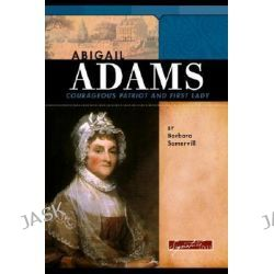 Abigail Adams, Courageous Patriot and First Lady by Barbara A Somervill, 9780756509811.