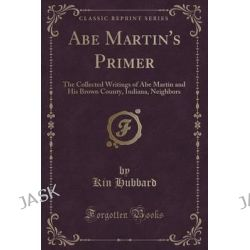 Abe Martin's Primer, The Collected Writings of Abe Martin and His Brown County, Indiana, Neighbors (Classic Reprint) by Kin Hubbard, 9781332095452.