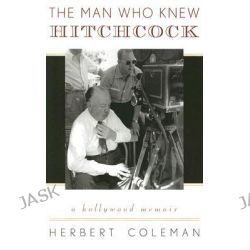 The Man Who Knew Hitchcock, A Hollywood Memoir by Herbert Coleman, 9780810859128.