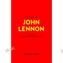 The Making of John Lennon, The Untold Story Behind the Rise and Fall of the Beatles by Francis Kenny, 9781908373908.