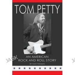 Tom Petty, An American Rock and Roll Story by Nick Thomas, 9780980056198.