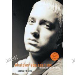 Whatever You Say I Am, The Life and Times of Eminem by Anthony Bozza, 9781400053803.