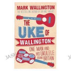 The Uke of Wallington, One Man and His Ukulele Round Britain by Mark Wallington, 9780749572730.