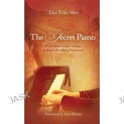 The Secret Piano, From Mao's Labor Camps to Bach's Goldberg Variations by Zhu Xiao-Mei, 9781611090772.