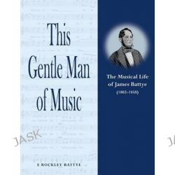 This Gentle Man of Music, The Musical Life of James Battye (1802-1858) by E. Rockley Battye, 9781909300941.