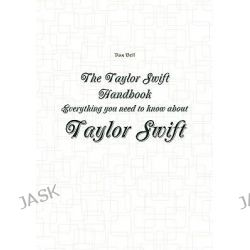 The Taylor Swift Handbook - Everything You Need to Know about Taylor Swift by Dan Bell, 9781742443027.