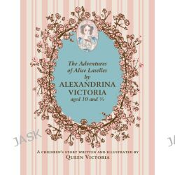 Adventures of Alice Laselles by Alexandrina Victoria Aged 103/4, A Children's Story Written and Illustrated by Queen Victoria by Victoria, Queen of Great Britain, 9781909741188.