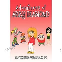 Adventures of Abby Diamond, Abby Diamond in Teenage Wizard and Secrets in the Attic by Kristie Smith-armand, 9781440166266.