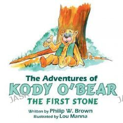 Adventures of Kody O'Bear, The First Stone by Philip W. Brown, 9781425969356.