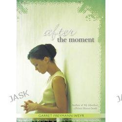 After the Moment by Garret Freymann-Weyr, 9780547331683.