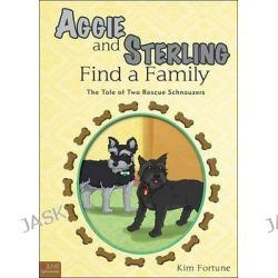 Aggie and Sterling Find a Family, The Tale of Two Rescue Schnauzers by Kim Fortune, 9781625101624.