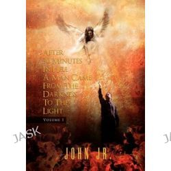 After 30 Minutes in Hell a Man Came from the Darkness to the Light, Volume 1 by John Jr, 9781456879808.
