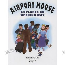 Airport Mouse Explores on Opening Day by Ruth Clark, 9780979296345.