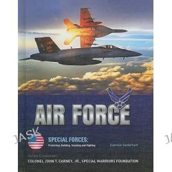 Air Force, Special Forces: Protecting, Building, Teaching and Fighting by Gabrielle Vanderhoof, 9781422218372.