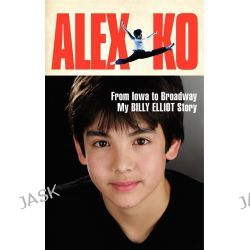 Alex Ko, From Iowa to Broadway, My Billy Elliot Story by Alex Ko, 9780062236012.