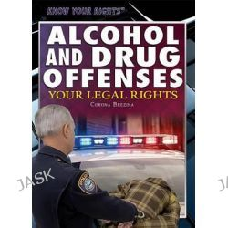 Alcohol and Drug Offenses, Your Legal Rights by Corona Brezina, 9781477780329.