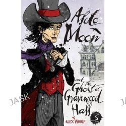 Aldo Moon and the Ghost at Gravewood Hall by Alex Woolf, 9781908177841.