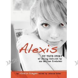 Alexis, My True Story of Being Seduced by an Online Predator by Alexis Singer, 9780757315299.