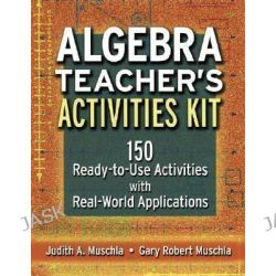 Algebra Teacher's Activities Kit, 150 Ready-to-Use Activities with Real-World Applications by Judith A. Muschla, 9780787965983.