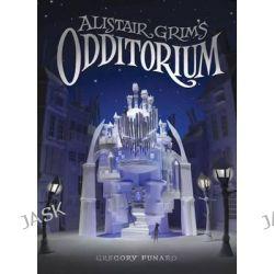 Alistair Grim's Odditorium, Odditorium by Gregory Funaro, 9781484708996.