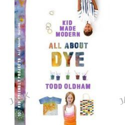 All About Dye, Kid Made Modern by Todd Oldham, 9781934429907.