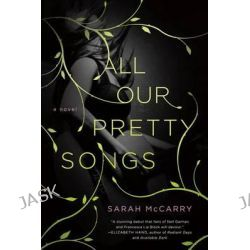 All Our Pretty Songs by Sarah McCarry, 9781250027085.