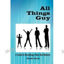 All Things Guy, A Guide to Becoming a Man That Matters by Molly Miller, 9780982122266.