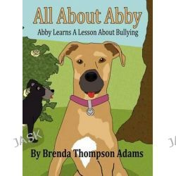 All about Abby, Abby Learns a Lesson about Bullying by Brenda Thompson Adams, 9781462649358.