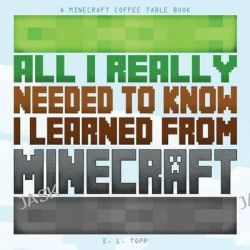 All I Really Needed to Know I Learned from Minecraft, A Minecraft Coffee Table Book by Minecraft Library, 9781497403697.