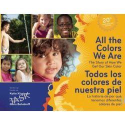 All the Colors We are / Todos Los Colores De Nuestra Piel, The Story of How We Get Our Skin Color / La Historia De Por Que Tenemos Diferentes Colores De Piel by Katie Kissinger, 9781605540