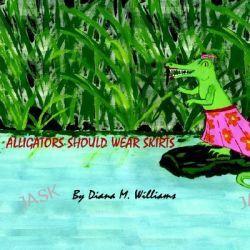Alligators Should Wear Skirts by Diana M. Williams, 9781420892307.