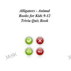 Alligators - Animal Books for Kids 9-12 Trivia Quiz Book by Trivia Quiz Book, 9781494337766.