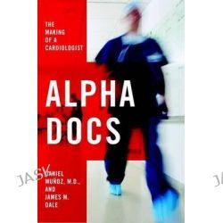 Alpha Docs, The Making of a Cardiologist by Daniel Munoz, 9781400068876.