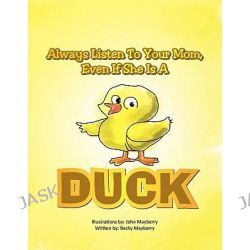 Always Listen to Your Mom, Even If She Is a Duck, Even If She Is a Duck by Becky Mayberry, 9781462871759.