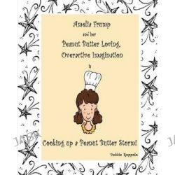Amelia Frump & Her Peanut Butter Loving, Overactive Imagination Is Cooking Up a Peanut Butter Storm by Debbie Roppolo, 9780615705828.