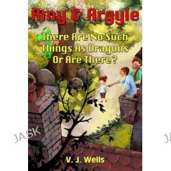 Amy and Argyle, There Are No Such Things as Dragons or Are There? by V J Wells, 9781482639094.
