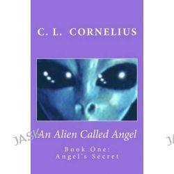 An Alien Called Angel, Book One: Angel's Secret by C L Cornelius, 9781503193024.