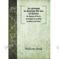 An Attempt to Develop the Law of Storms by Means of Facts, Arranged According to Place and Time by William Reid, 9785518884175.