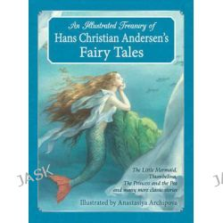 An Illustrated Treasury of Hans Christian Andersen's Fairy Tales, The Little Mermaid, Thumbelina, the Princess and the Pea and Many More Classic Stories by Hans Christian Andersen, 9781782