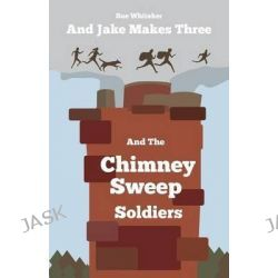 And Jake Makes Three and the Chimney Sweep Soldiers by Sue Whitaker, 9781907978357.