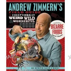 Andrew Zimmern's Field Guide to Exceptionally Weird, Wild, & Wonderful Foods, An Intrepid Eater's Digest by Andrew Zimmern, 9780312606619.