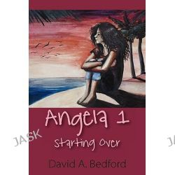 Angela 1, Starting Over by David A Bedford, 9781608607556.