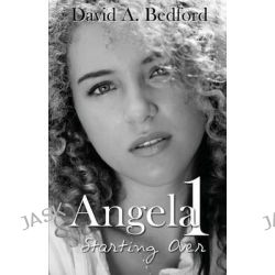 Angela 1, Starting Over by David A Bedford, 9780615761596.