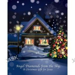 Angel Diamonds from the Sky, A Christmas Gift for Jesus by MR Jack G Maynard Jr, 9780991184415.
