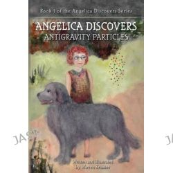 Angelica Discovers Antigravity Particles, Book 1 of the Angelica Discovers Series by Warren Brussee, 9781492238775.