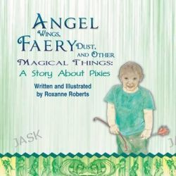 Angel Wings, Faery Dust, and Other Magical Things, A Story about Pixies by Roxanne Roberts, 9781631350023.