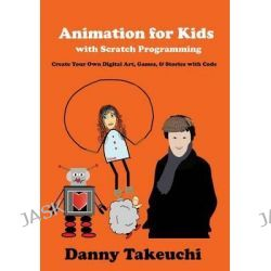 Animation for Kids with Scratch Programming, Create Your Own Digital Art, Games, and Stories with Code by Danny Takeuchi, 9780692527573.