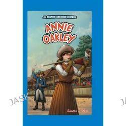 Annie Oakley, JR. Graphic American Legends by Sandra J Hiller, 9781477771860.