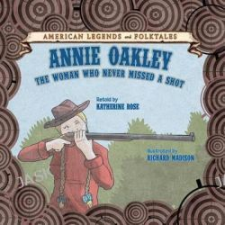 Annie Oakley, The Woman Who Never Missed a Shot by Katherine Rose, 9781627122863.