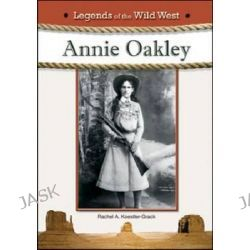 Annie Oakley, Legends of the Wild West by Rachel A. Koestler-Grack, 9781604135947.